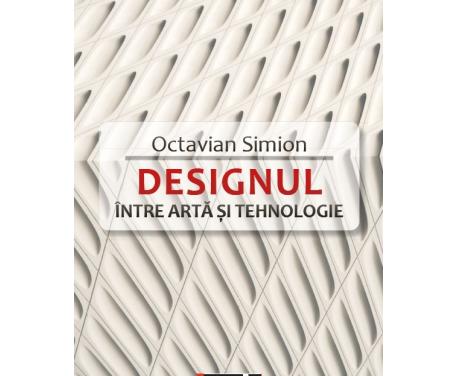 """Nouă apariție editorială: """"Designul – între artă și tehnologie"""", de Octavian Simion"""